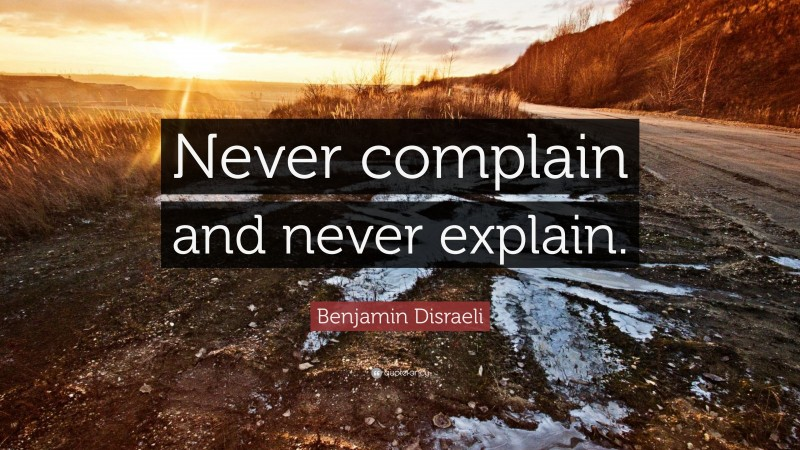 """Benjamin Disraeli Quote: """"Never complain and never explain."""""""