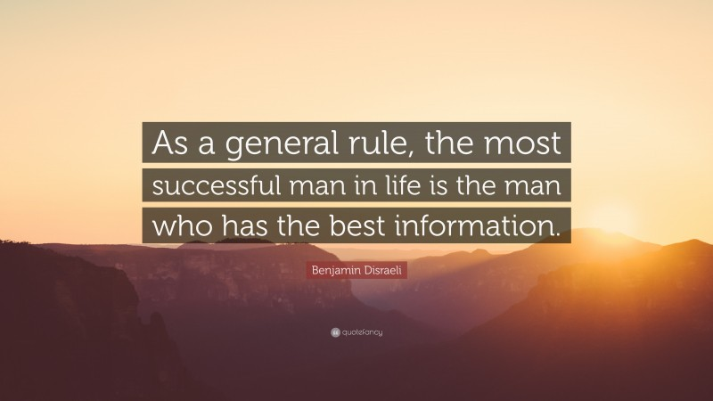 "Benjamin Disraeli Quote: ""As a general rule, the most successful man in life is the man who has the best information."""
