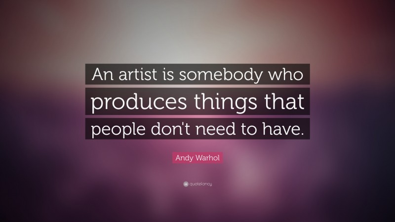 """Andy Warhol Quote: """"An artist is somebody who produces things that people don't need to have."""""""