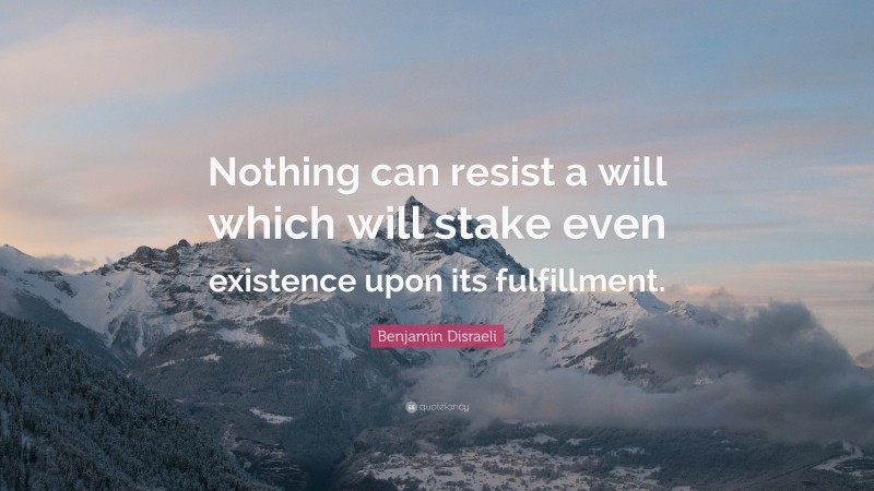 """Benjamin Disraeli Quote: """"Nothing can resist a will which will stake even existence upon its fulfillment."""""""