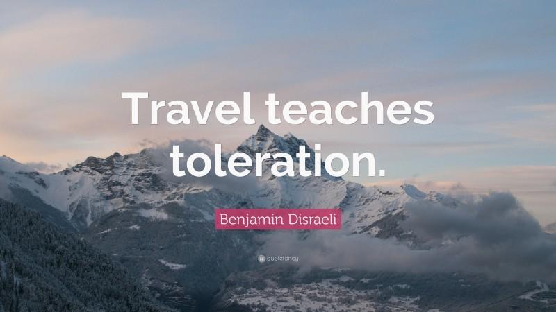 "Benjamin Disraeli Quote: ""Travel teaches toleration."""