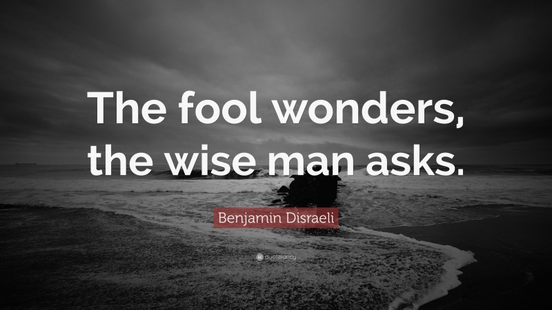 "Benjamin Disraeli Quote: ""The fool wonders, the wise man asks."""