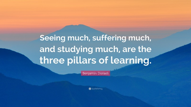 """Benjamin Disraeli Quote: """"Seeing much, suffering much, and studying much, are the three pillars of learning."""""""