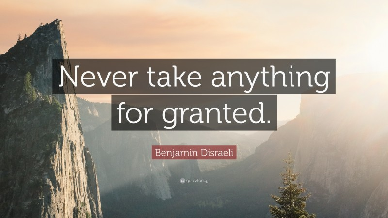 """Benjamin Disraeli Quote: """"Never take anything for granted."""""""