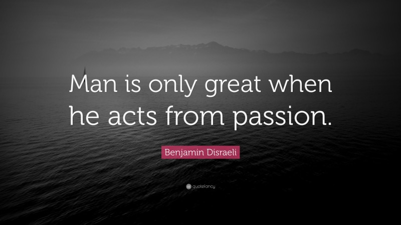 """Benjamin Disraeli Quote: """"Man is only great when he acts from passion."""""""