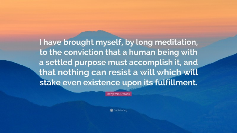 """Benjamin Disraeli Quote: """"I have brought myself, by long meditation, to the conviction that a human being with a settled purpose must accomplish it, and that nothing can resist a will which will stake even existence upon its fulfillment."""""""