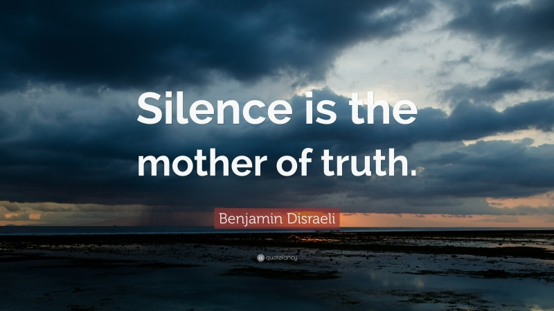 """Benjamin Disraeli Quote: """"Silence is the mother of truth."""""""