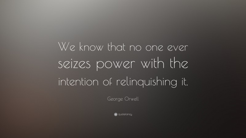 "George Orwell Quote: ""We know that no one ever seizes power with the intention of relinquishing it."""