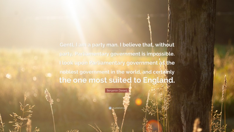 """Benjamin Disraeli Quote: """"Gentl, I am a party man. I believe that, without party, Parliamentary government is impossible. I look upon Parliamentary government as the noblest government in the world, and certainly the one most suited to England."""""""