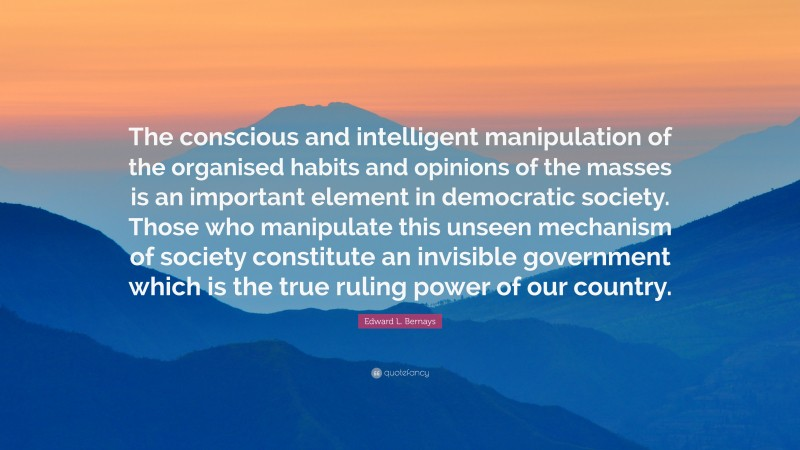 """Edward L. Bernays Quote: """"The conscious and intelligent manipulation of the organised habits and opinions of the masses is an important element in democratic society. Those who manipulate this unseen mechanism of society constitute an invisible government which is the true ruling power of our country."""""""