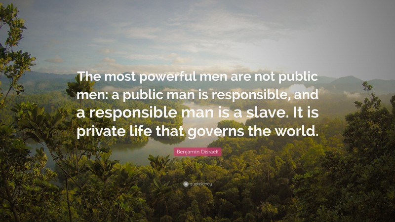 """Benjamin Disraeli Quote: """"The most powerful men are not public men: a public man is responsible, and a responsible man is a slave. It is private life that governs the world."""""""