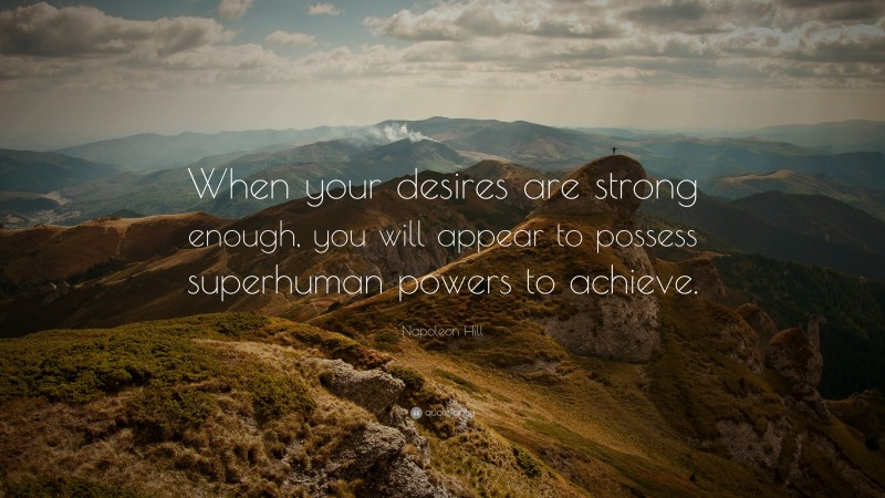 """Napoleon Hill Quote: """"When your desires are strong enough, you will appear to possess superhuman powers to achieve."""""""