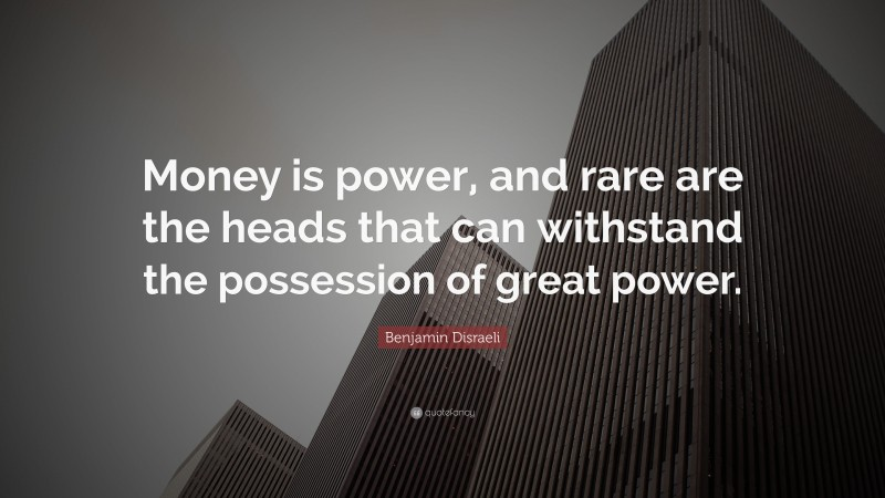 """Benjamin Disraeli Quote: """"Money is power, and rare are the heads that can withstand the possession of great power."""""""