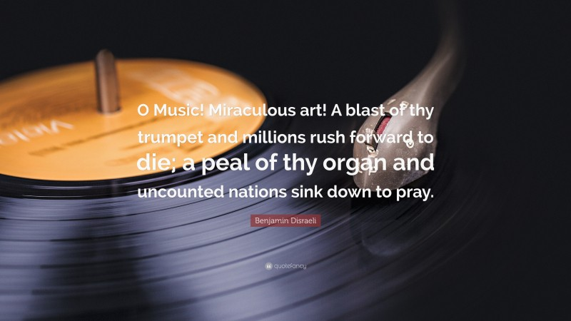"""Benjamin Disraeli Quote: """"O Music! Miraculous art! A blast of thy trumpet and millions rush forward to die; a peal of thy organ and uncounted nations sink down to pray."""""""