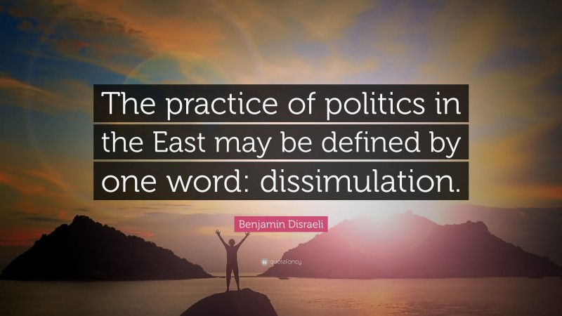 """Benjamin Disraeli Quote: """"The practice of politics in the East may be defined by one word: dissimulation."""""""