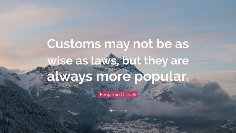 """Benjamin Disraeli Quote: """"Customs may not be as wise as laws, but they are always more popular."""""""