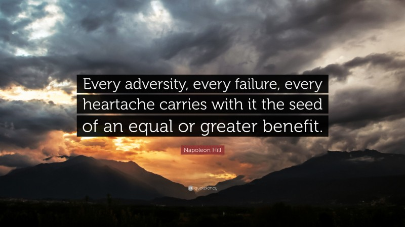 """Napoleon Hill Quote: """"Every adversity, every failure, every heartache carries with it the seed of an equal or greater benefit."""""""