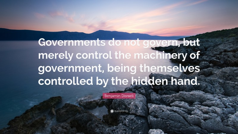 """Benjamin Disraeli Quote: """"Governments do not govern, but merely control the machinery of government, being themselves controlled by the hidden hand."""""""