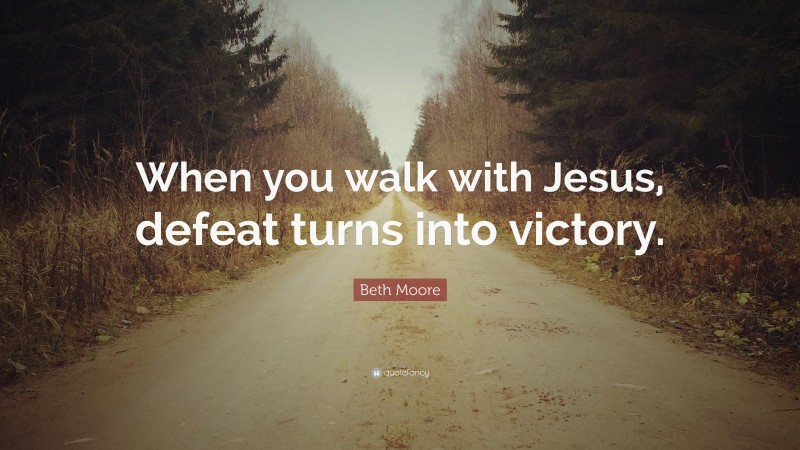 """Beth Moore Quote: """"When you walk with Jesus, defeat turns into victory."""""""