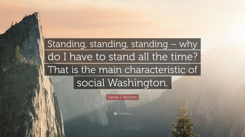 """Daniel J. Boorstin Quote: """"Standing, standing, standing – why do I have to stand all the time? That is the main characteristic of social Washington."""""""