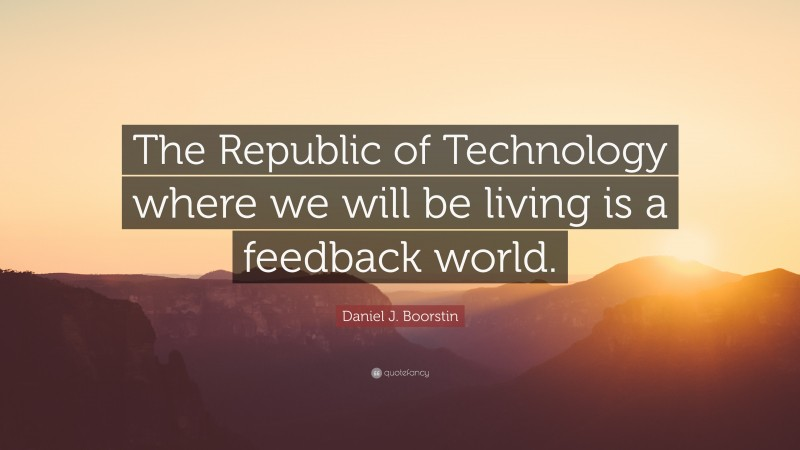 """Daniel J. Boorstin Quote: """"The Republic of Technology where we will be living is a feedback world."""""""