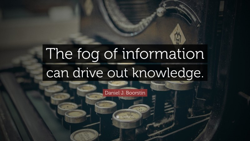 """Daniel J. Boorstin Quote: """"The fog of information can drive out knowledge."""""""