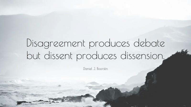 "Daniel J. Boorstin Quote: ""Disagreement produces debate but dissent produces dissension."""