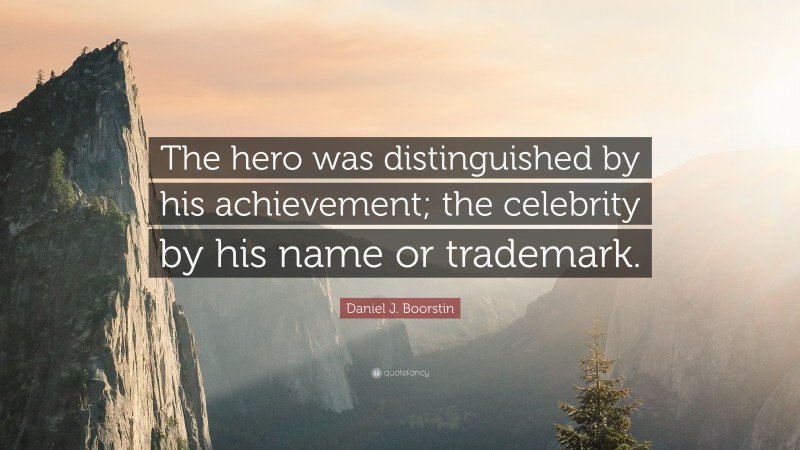 """Daniel J. Boorstin Quote: """"The hero was distinguished by his achievement; the celebrity by his name or trademark."""""""