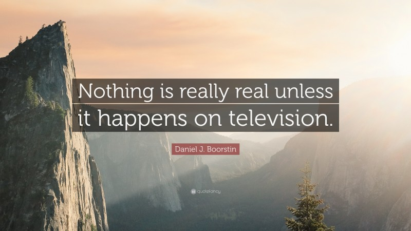 """Daniel J. Boorstin Quote: """"Nothing is really real unless it happens on television."""""""