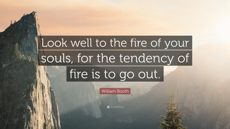 """William Booth Quote: """"Look well to the fire of your souls, for the tendency of fire is to go out."""""""