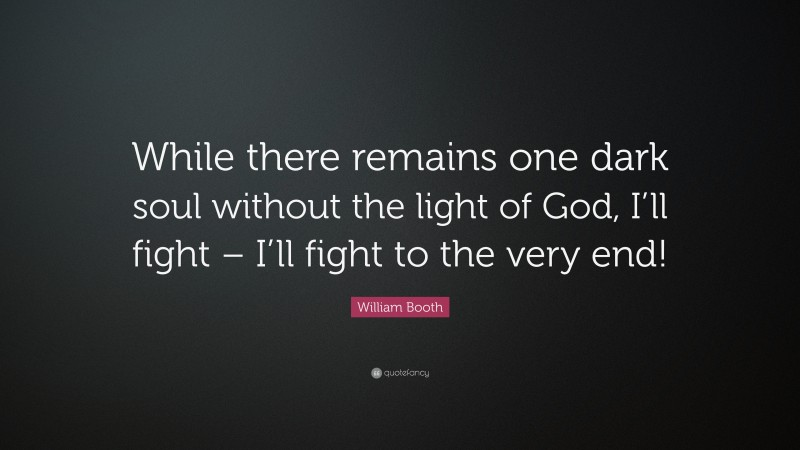 """William Booth Quote: """"While there remains one dark soul without the light of God, I'll fight – I'll fight to the very end!"""""""