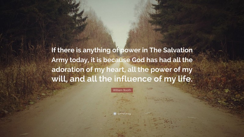"""William Booth Quote: """"If there is anything of power in The Salvation Army today, it is because God has had all the adoration of my heart, all the power of my will, and all the influence of my life."""""""