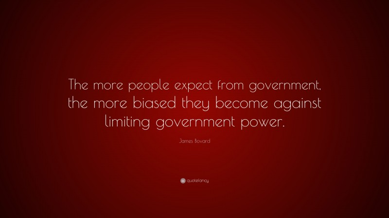 """James Bovard Quote: """"The more people expect from government, the more biased they become against limiting government power."""""""