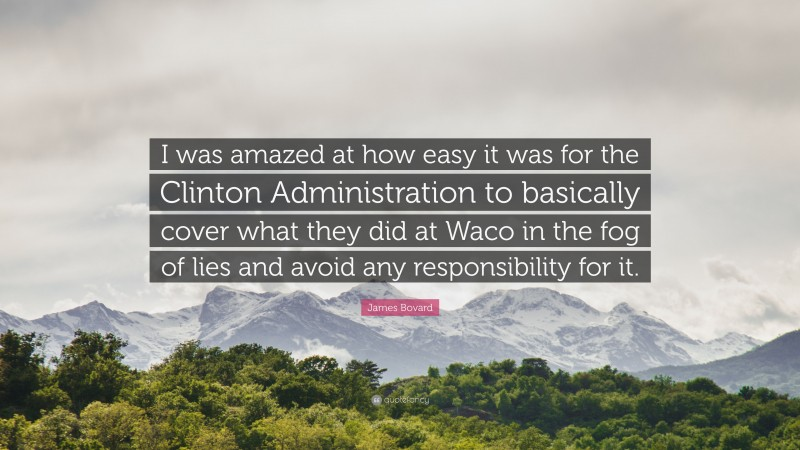 """James Bovard Quote: """"I was amazed at how easy it was for the Clinton Administration to basically cover what they did at Waco in the fog of lies and avoid any responsibility for it."""""""