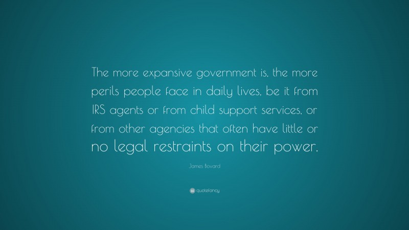 """James Bovard Quote: """"The more expansive government is, the more perils people face in daily lives, be it from IRS agents or from child support services, or from other agencies that often have little or no legal restraints on their power."""""""