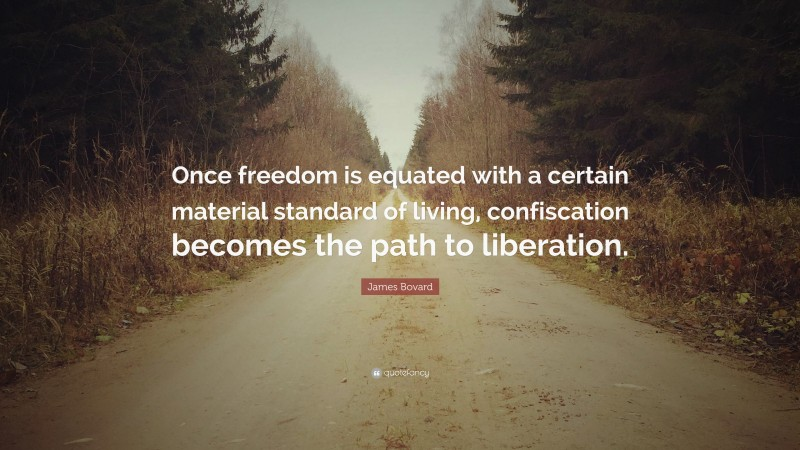 """James Bovard Quote: """"Once freedom is equated with a certain material standard of living, confiscation becomes the path to liberation."""""""