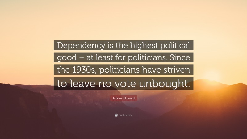 """James Bovard Quote: """"Dependency is the highest political good – at least for politicians. Since the 1930s, politicians have striven to leave no vote unbought."""""""