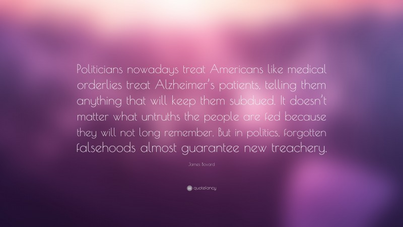"""James Bovard Quote: """"Politicians nowadays treat Americans like medical orderlies treat Alzheimer's patients, telling them anything that will keep them subdued. It doesn't matter what untruths the people are fed because they will not long remember. But in politics, forgotten falsehoods almost guarantee new treachery."""""""