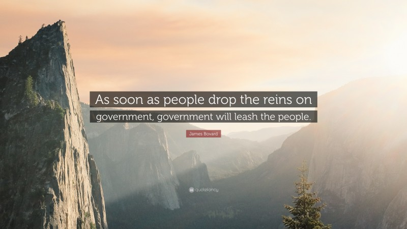 """James Bovard Quote: """"As soon as people drop the reins on government, government will leash the people."""""""
