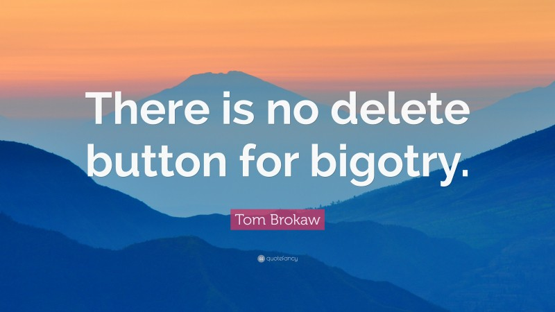 """Tom Brokaw Quote: """"There is no delete button for bigotry."""""""