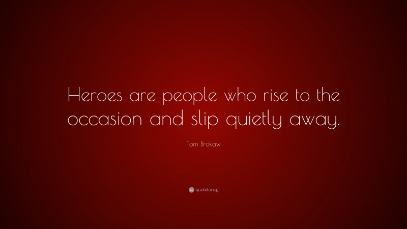 """Tom Brokaw Quote: """"Heroes are people who rise to the occasion and slip quietly away."""""""