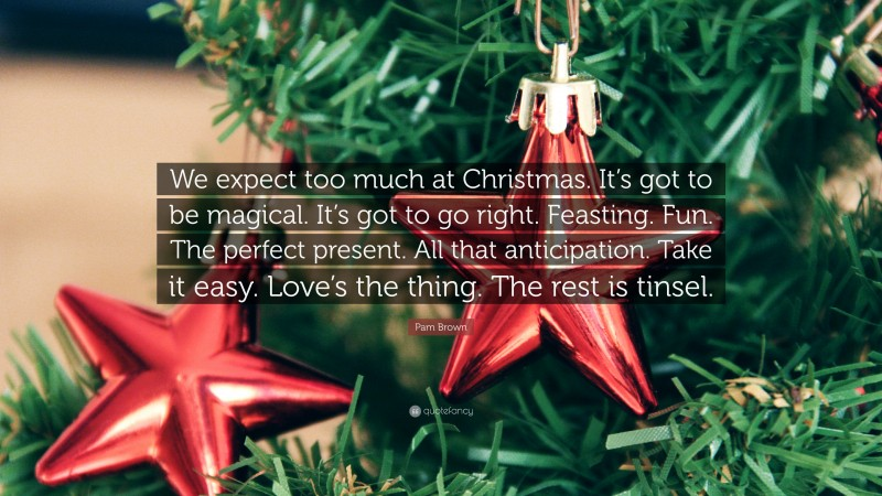 """Pam Brown Quote: """"We expect too much at Christmas. It's got to be magical. It's got to go right. Feasting. Fun. The perfect present. All that anticipation. Take it easy. Love's the thing. The rest is tinsel."""""""