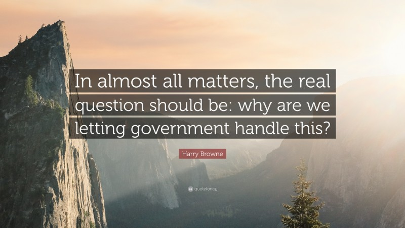 """Harry Browne Quote: """"In almost all matters, the real question should be: why are we letting government handle this?"""""""