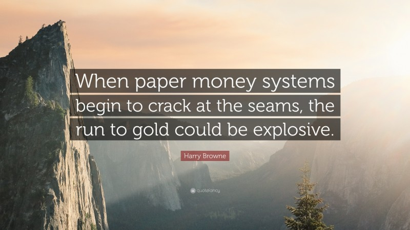 """Harry Browne Quote: """"When paper money systems begin to crack at the seams, the run to gold could be explosive."""""""