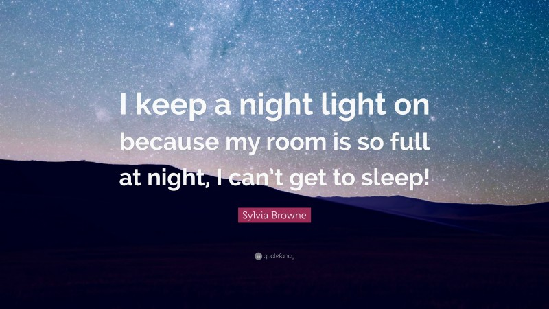 """Sylvia Browne Quote: """"I keep a night light on because my room is so full at night, I can't get to sleep!"""""""