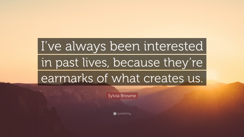 "Sylvia Browne Quote: ""I've always been interested in past lives, because they're earmarks of what creates us."""