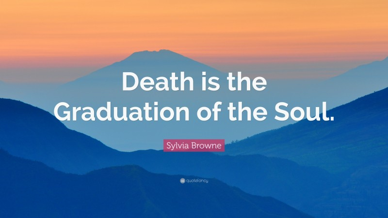 """Sylvia Browne Quote: """"Death is the Graduation of the Soul."""""""