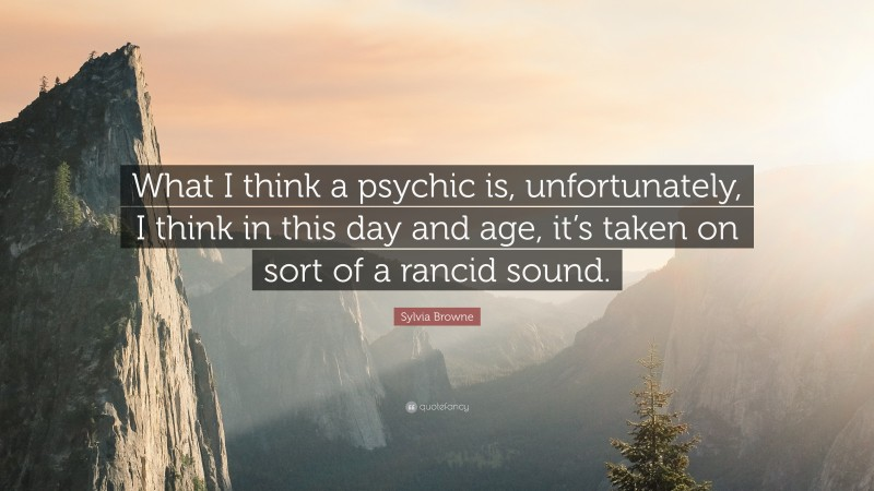 "Sylvia Browne Quote: ""What I think a psychic is, unfortunately, I think in this day and age, it's taken on sort of a rancid sound."""
