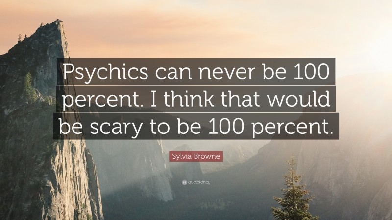 """Sylvia Browne Quote: """"Psychics can never be 100 percent. I think that would be scary to be 100 percent."""""""