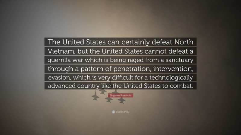 """Zbigniew Brzezinski Quote: """"The United States can certainly defeat North Vietnam, but the United States cannot defeat a guerrilla war which is being raged from a sanctuary through a pattern of penetration, intervention, evasion, which is very difficult for a technologically advanced country like the United States to combat."""""""